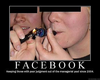 Facebook - Keeping those with poor judgment out of the managerial pool since 2004.